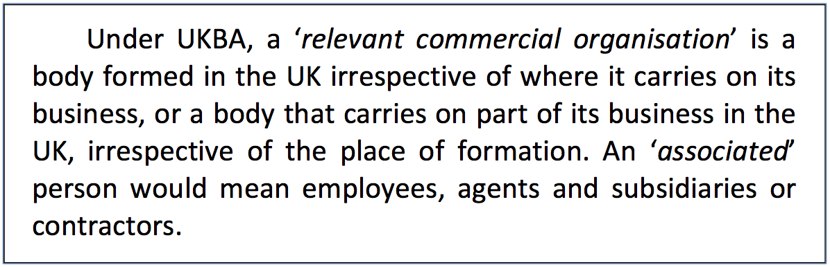 Text Box: Under UKBA, a 'relevant commercial organisation' is a body formed in the UK irrespective of where it carries on its business, or a body that carries on part of its business in the UK, irrespective of the place of formation. An 'associated' person would mean employees, agents and subsidiaries or contractors.
